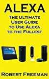 Alexa: The Ultimate User Guide to Use Alexa to the Fullest (Amazon Echo, Amazon Echo Dot, Amazon Echo Look, Amazon Echo Show, user manual, amazon echo ... guide, echo Book 1) (English Edition)
