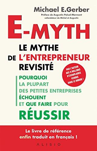 E-Myth, le mythe de l'entrepreneur revisité: Pourquoi la plupart des petites entreprises échouent et que faire pour réussir