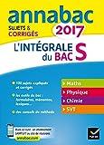 Annales Annabac 2017 L'intégrale Bac S: sujets et corrigés en maths, physique-chimie et SVT...