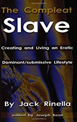 The Compleat Slave: Creating And Living An Erotic Dominant/submissive Lifestyle by Jack Rinella (1992-04-02)