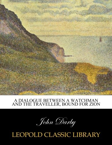 A dialogue between a watchman and the traveller, bound for Zion por John Darby