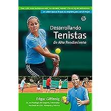 Desarrollando Tenistas de Alto Rendimiento: Una guía para entrenadores, jugadores, padres y todo aquel interesado en saber que es lo que se requiere para ser el mejor.
