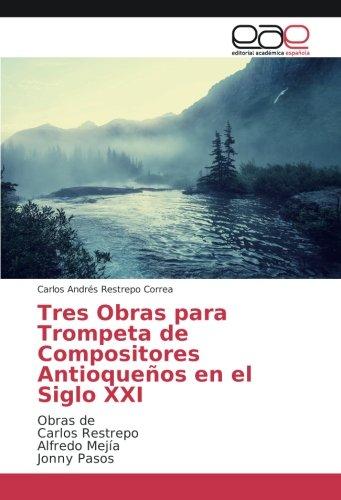 Tres Obras para Trompeta de Compositores Antioqueños en el Siglo XXI: Obras de Carlos Restrepo Alfredo Mejía Jonny Pasos