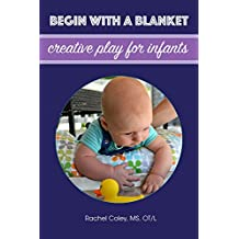 Begin With A Blanket: Creative Play For Infants (Baby Play: Developmental Fun From Birth To Beyond One Book 1) (English Edition)