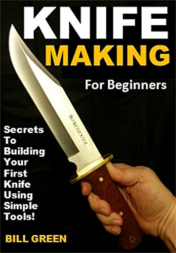 Knife Making for Beginners: Secrets To Building Your First Knife Using Simple Tools! (English Edition)