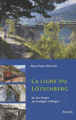 La ligne du Lötschberg : En dix étapes de Frutigen à Brigue par Hans-Peter Bärtschi