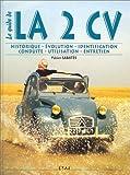 La 2 CV : le guide. Historique, évolution, identification, conduite, utilisation et entretien