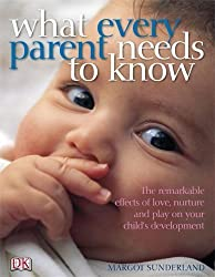 What Every Parent Needs to Know: The Incredible Effects of Love, Nurture and Play on Your Child's Development by Margot Sunderland (2007-08-02)