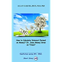 How to Calculate Interest Earned on Money? Or, Does Money Grow on Trees?  SHORT STORY #45: This is a motivational short story in the series of nonfiction ... series  #1 - # 60) (English Edition)