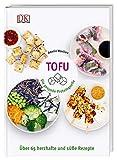 Tofu: Die gesunde Proteinquelle. Über 65 herzhafte und süße Rezepte