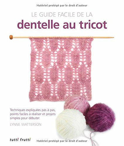 Le guide facile de la dentelle au tricot : Techniques expliquées pas à pas, points faciles à réaliser et projets simples pour débuter
