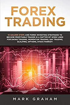 Forex Trading:  10 Golden Steps and Forex Investing Strategies to Become Profitable Trader in a Matter of Week! Used for Swing Trading, Momentum Trading, ... Options, Stock Market! (English Edition) par [Graham, Mark]
