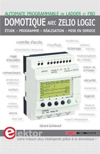 Domotique avec Zelio Logic: Automate programmable en LADDER et FBD. Etude - Programme - Réalisation - Mise en service.