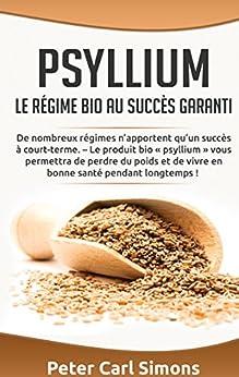 Psyllium - Le régime bio au succès garanti: De nombreux régimes n'apportent qu'un succès à court-terme. – Le produit bio « psyllium » vous permettra de ... de vivre en bonne santé pendant longtemps ! par [Simons, Peter Carl]