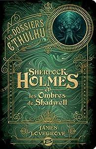Les Dossiers Cthulhu : Sherlock Holmes et les ombres de Shadwell par James Lovegrove