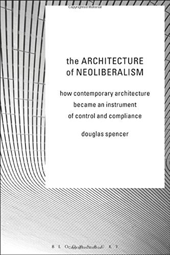 The Architecture of Neoliberalism: How Contemporary Architecture Became an Instrument of Control and Compliance by Douglas Spencer (2016-09-22)