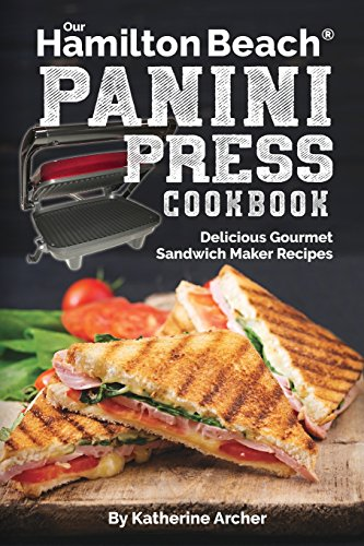 Our Hamilton Beach® Panini Press Cookbook: Delicious Gourmet Sandwich Maker Recipes (Gourmet Panini Press Recipes)