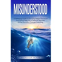 Misunderstood: A Refreshing Guide To Dumping Religion For Good And Diving Deep Into A Personal Discovery Of The God Who Changes Everything (English Edition)