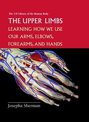 The Upper Limbs: Learning How We Use Our Arms, Elbows, Forearms, and Hands (3-D Library of the Human Body) by Josepha Sherman