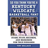 So You Think You're a Kentucky Wildcats Basketball Fan?: Stars, Stats, Records, and Memories for True Diehards (So You Think You're a Team Fan)
