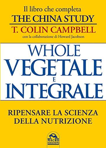 Whole. Vegetale e Integrale: Ripensare la Scienza della Nutrizione