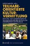 Teilhabeorientierte Kulturvermittlung: Diskurse und Konzepte für eine Neuausrichtung des öffentlich geförderten Kulturlebens (Schriften zum Kultur- und Museumsmanagement)