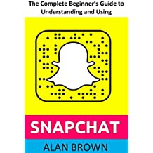The Complete Beginner's Guide to Understanding and Using SNAPCHAT: Everything you need to know about getting started with Snapchat (Includes New Features ... Map, and Tips and Tricks) (English Edition)