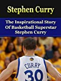 Stephen Curry: The Inspirational Story of Basketball Superstar Stephen Curry (Stephen Curry Unauthorized Biography, Golden State Warriors, NBA Books)