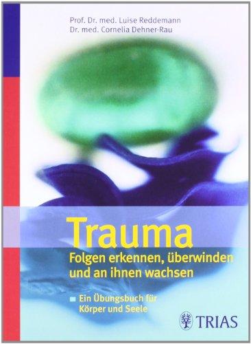 Trauma Folgen erkennen, überwinden und an ihnen wachsen: Ein Übungsbuch für Körper und Seele
