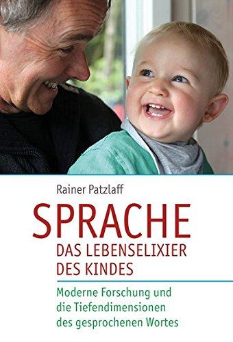 Sprache - das Lebenselixier des Kindes: Moderne Forschung und die Tiefendimensionen des gesprochenen Wortes