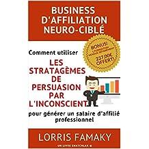 BUSINESS D'AFFILIATION NEURO-CIBLÉ: Comment utiliser les stratagèmes de persuasion par l'inconscient pour générer un salaire d'affilié professionnel (French Edition)