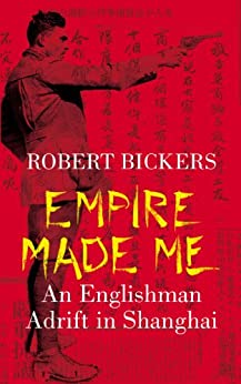 Empire Made Me: An Englishman Adrift in Shanghai by [Bickers, Robert]