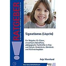 Sigmatismus (Lispeln): Ein Ratgeber für Eltern, erwachsene Betroffene, pädagogische Fachkräfte in Kita und Schule, Kinderärzte, Zahnärzte und ... für Angehörige, Betroffene und Fachleute)