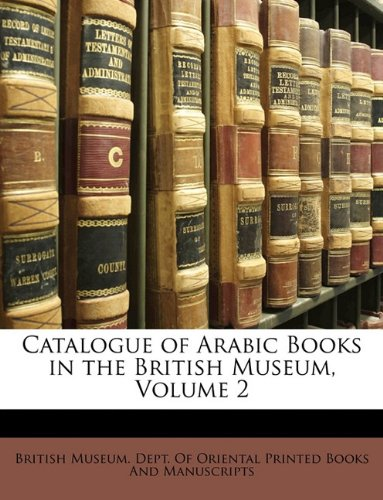 Catalogue of Arabic Books in the British Museum, Volume 2