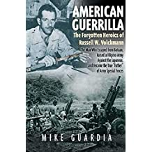 American Guerrilla: The Forgotten Heroics of Russell W. Volckmann—the Man Who Escaped from Bataan, Raised a Filipino Army against the Japanese, and Became ... of Army Special Forces (English Edition)