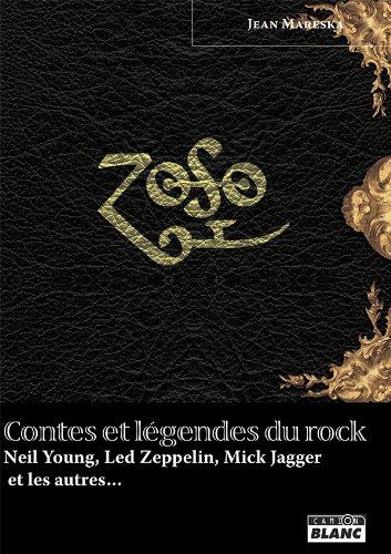 CONTES ET LEGENDES DU ROCK Neil Young, Led Zeppelin, Mick Jagger et les autres…