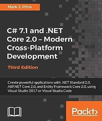 C# 7 1 and  NET Core 2 0 – Modern Cross-Platform Development - Third  Edition: Create powerful applications with  NET Standard 2 0, ASP NET Core  2 0,