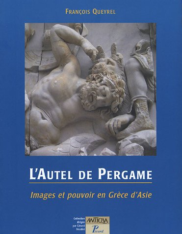 L'Autel de Pergame : Images et pouvoir en Grèce d'Asie par François Queyrel