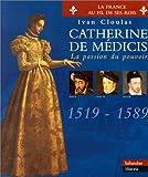 CATHERINE DE MEDICIS. La passion du pouvoir