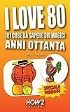 I LOVE 80: 101 Cose da Sapere sui Magici Anni Ottanta. Speciale Paninari (con le foto originali del periodo) (HOW2 Edizioni Vol. 61)