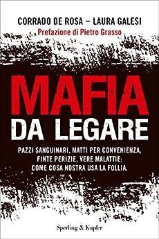 Mafia da legare: Pazzi sanguinari, matti per convenienza, finte perizie, vere malattie: come Cosa Nostra usa la follia di [De Rosa, Corrado, Galesi, Laura]