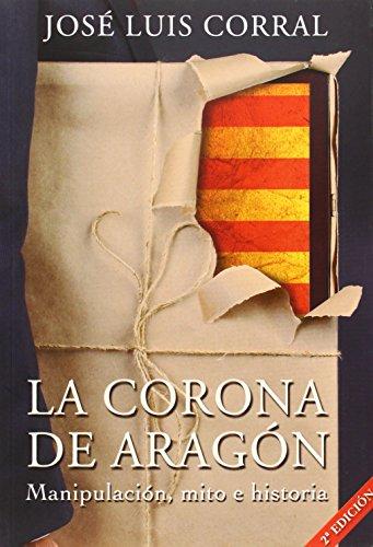 La Corona de Aragón: manipulación, mito e historia por José Luis Corral Lafuente