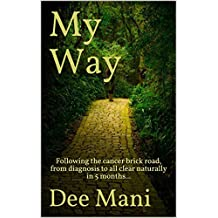 My Way: Following the cancer brick road, from diagnosis to all clear naturally in 5 months... (English Edition)