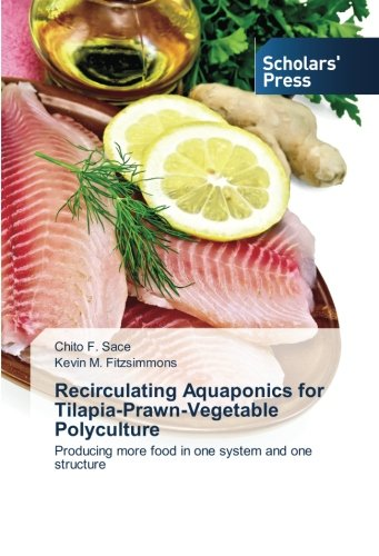Recirculating Aquaponics for Tilapia-Prawn-Vegetable Polyculture: Producing more food in one system and one structure