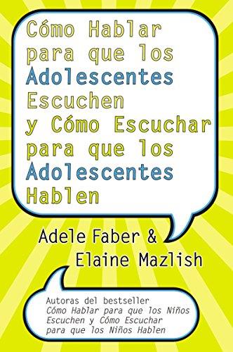 Cómo Hablar para que los Adolescentes Escuchen y Cómo Escuchar por Adele Faber