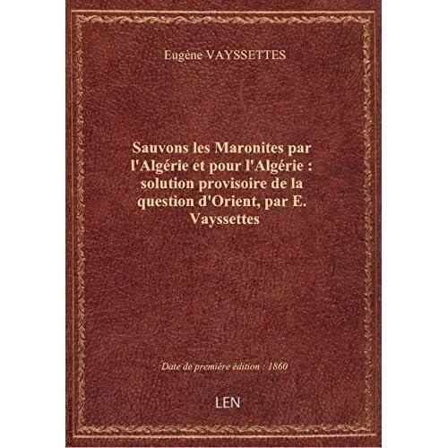 Sauvons les Maronites par l'Algérie et pour l'Algérie : solution provisoire de la question d'Orient,