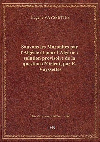 Sauvons les Maronites par l'Algérie et pour l'Algérie : solution provisoire de la question d'Orient, par Eugène VAYSSETTES