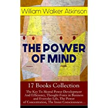 THE POWER OF MIND - 17 Books Collection: The Key To Mental Power Development And Efficiency, Thought-Force in Business and Everyday Life, The Power of ... by Thought Force… (English Edition)