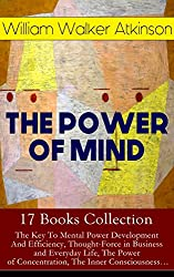 THE POWER OF MIND - 17 Books Collection: The Key To Mental Power Development And Efficiency, Thought-Force in Business and Everyday Life, The Power of ... by Thought Force... (English Edition)