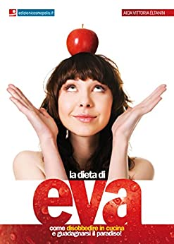 La Dieta di Eva: Come disobbedire in cucina e guadagnarsi il Paradiso di [Aida Vittoria Éltanin]